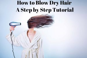 How to Blow Dry Hair – A Step by Step Tutorial