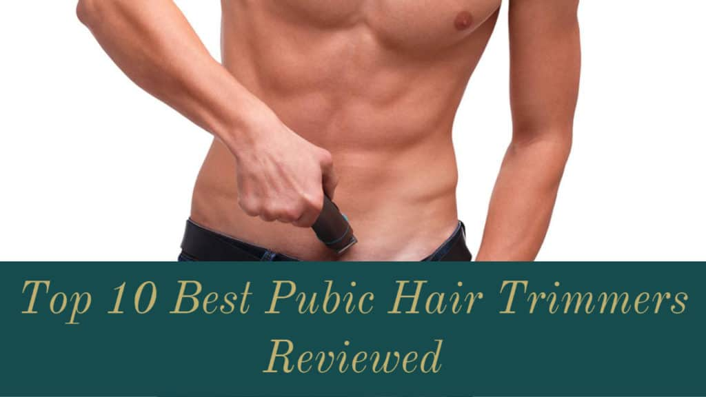 Top 10 Best Pubic Hair Trimmers for 2021 Reviewed