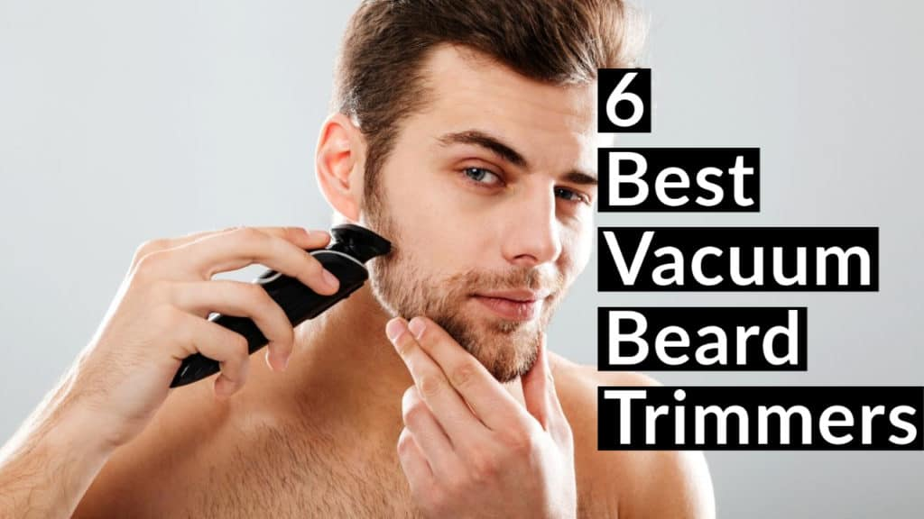 6 Best Vacuum Beard Trimmers for 2021