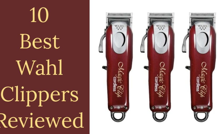 10 Best Wahl Clippers for 2021- The Complete Guide